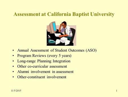 11/5/20151 Assessment at California Baptist University Annual Assessment of Student Outcomes (ASO) Program Reviews (every 5 years) Long-range Planning.