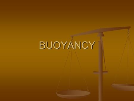 BUOYANCY. Definition: BUOYANCY: BUOYANCY: Is a measure of the upward force a fluid exerts on an object. Is a measure of the upward force a fluid exerts.