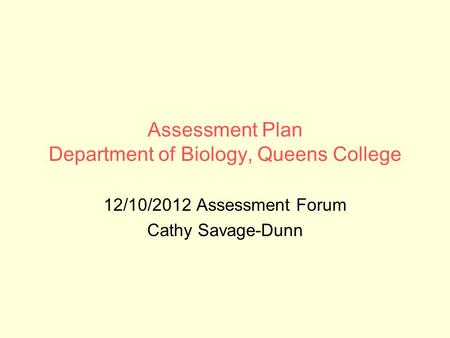 Assessment Plan Department of Biology, Queens College 12/10/2012 Assessment Forum Cathy Savage-Dunn.