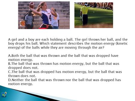 A girl and a boy are each holding a ball. The girl throws her ball, and the boy drops his ball. Which statement describes the motion energy (kinetic energy)