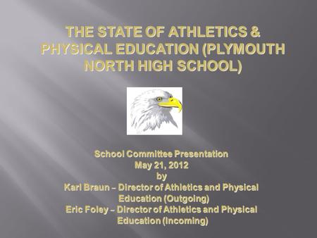 School Committee Presentation May 21, 2012 by Karl Braun – Director of Athletics and Physical Education (Outgoing) Education (Outgoing) Eric Foley – Director.