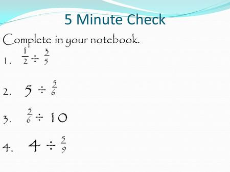 5 Minute Check Complete in your notebook. 1 3 1. 2 ÷ 5 5 2. 5 ÷ 6 5 3. 6 ÷ 10 5 4. 4 ÷ 9.