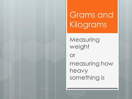 Grams and Kilograms Measuring weight or measuring how heavy something is.
