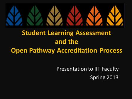 Student Learning Assessment and the Open Pathway Accreditation Process Presentation to IIT Faculty Spring 2013.
