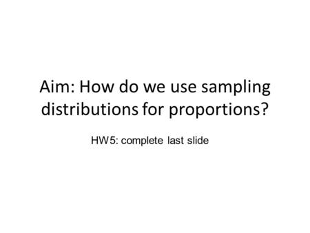 Aim: How do we use sampling distributions for proportions? HW5: complete last slide.