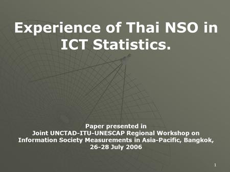 1 Experience of Thai NSO in ICT Statistics. Paper presented in Joint UNCTAD-ITU-UNESCAP Regional Workshop on Information Society Measurements in Asia-Pacific,