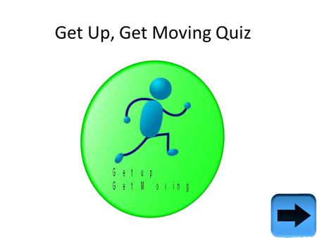 Get Up, Get Moving Quiz. Instructions & extra info This quiz was made for the campaign – Get Up, Get moving. The campaign was made to make people living.