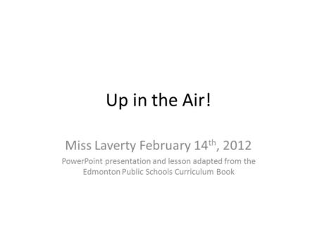 Up in the Air! Miss Laverty February 14 th, 2012 PowerPoint presentation and lesson adapted from the Edmonton Public Schools Curriculum Book.