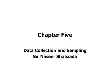 Chapter Five Data Collection and Sampling Sir Naseer Shahzada.