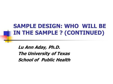 SAMPLE DESIGN: WHO WILL BE IN THE SAMPLE ? (CONTINUED) Lu Ann Aday, Ph.D. The University of Texas School of Public Health.