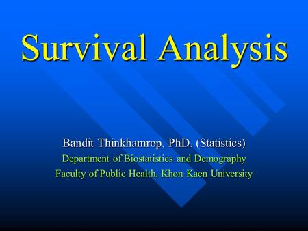 Survival Analysis Bandit Thinkhamrop, PhD. (Statistics) Department of Biostatistics and Demography Faculty of Public Health, Khon Kaen University.