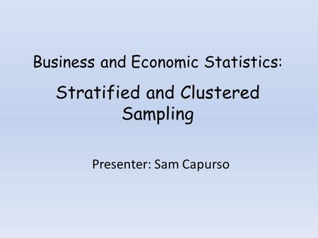 Business and Economic Statistics: Stratified and Clustered Sampling Presenter: Sam Capurso.
