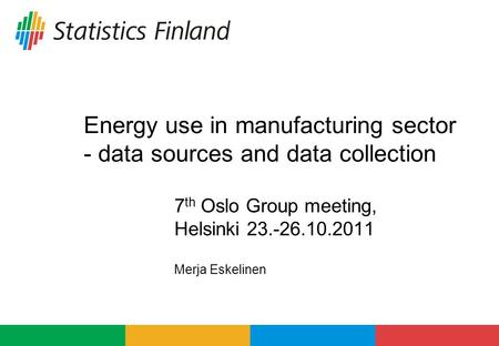 Energy use in manufacturing sector - data sources and data collection 7 th Oslo Group meeting, Helsinki 23.-26.10.2011 Merja Eskelinen.