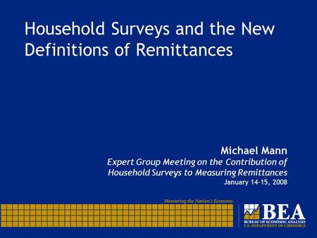 Household Surveys and the New Definitions of Remittances Michael Mann Expert Group Meeting on the Contribution of Household Surveys to Measuring Remittances.