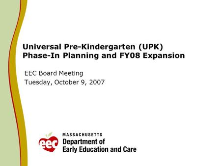 Universal Pre-Kindergarten (UPK) Phase-In Planning and FY08 Expansion EEC Board Meeting Tuesday, October 9, 2007.