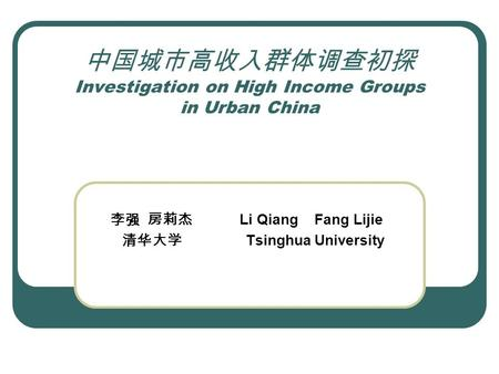 中国城市高收入群体调查初探 Investigation on High Income Groups in Urban China 李强 房莉杰 Li Qiang Fang Lijie 清华大学 Tsinghua University.
