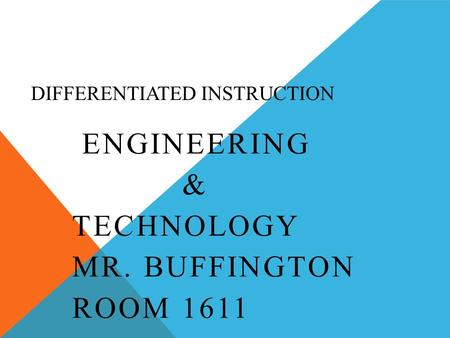 DIFFERENTIATED INSTRUCTION ENGINEERING & TECHNOLOGY MR. BUFFINGTON ROOM 1611.