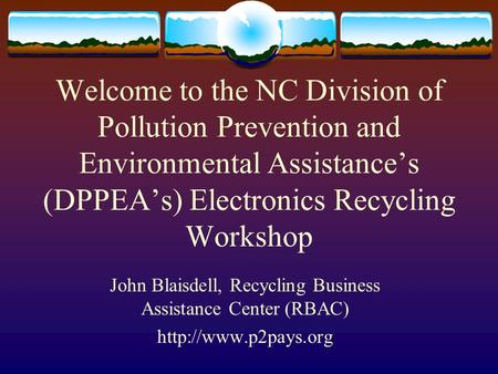 Welcome to the NC Division of Pollution Prevention and Environmental Assistance's (DPPEA's) Electronics Recycling Workshop John Blaisdell, Recycling Business.