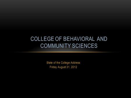 State of the College Address Friday August 31, 2012 COLLEGE OF BEHAVIORAL AND COMMUNITY SCIENCES.