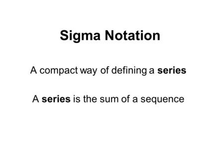Sigma Notation A compact way of defining a series A series is the sum of a sequence.