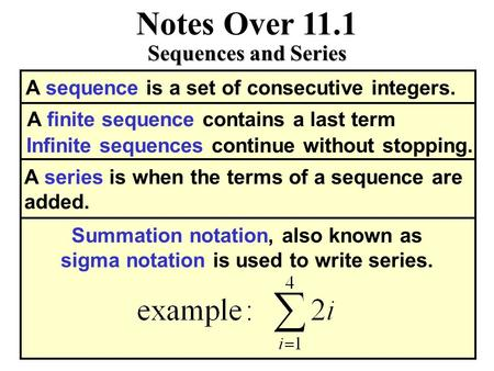 Notes Over 11.1 Sequences and Series A sequence is a set of consecutive integers. A finite sequence contains a last term Infinite sequences continue without.