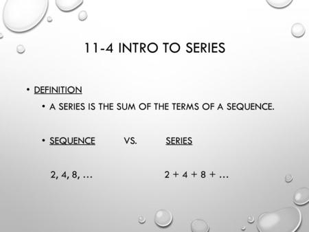 11-4 INTRO TO SERIES DEFINITION A SERIES IS THE SUM OF THE TERMS OF A SEQUENCE. SEQUENCE VS. SERIES 2, 4, 8, … 2 + 4 + 8 + …