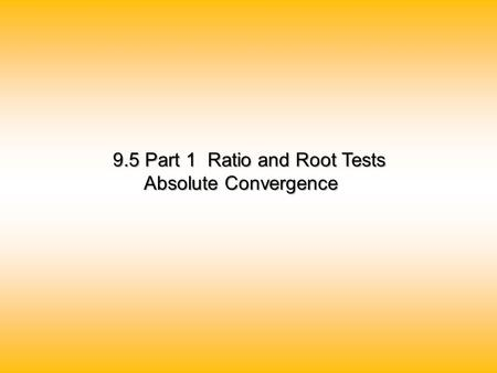 9.5 Part 1 Ratio and Root Tests Absolute Convergence Absolute Convergence.