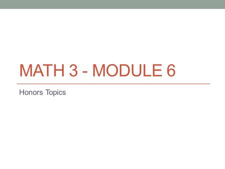Math 3 - Module 6 Honors Topics.