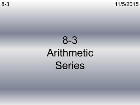 11/5/20158-3 8-3 Arithmetic Series. 11/5/20158-3Series Series – The sum of terms of a sequence Infinite Series – The sum of all terms in a sequence Finite.