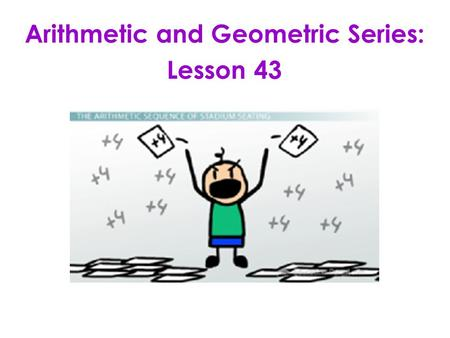 Arithmetic and Geometric Series: Lesson 43. LESSON OBJECTIVE: 1.Find sums of arithmetic and geometric series. 2.Use Sigma Notation. 3.Find specific terms.