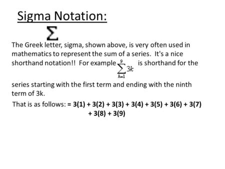 Sigma Notation: The Greek letter, sigma, shown above, is very often used in mathematics to represent the sum of a series. It's a nice shorthand notation!!