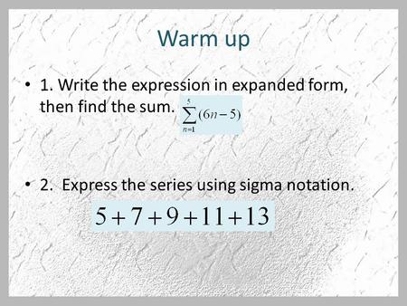 Warm up 1. Write the expression in expanded form, then find the sum. 2. Express the series using sigma notation.