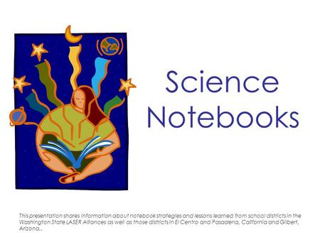 Science Notebooks This presentation shares information about notebook strategies and lessons learned from school districts in the Washington State LASER.