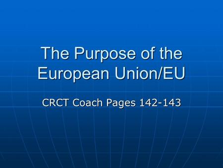 The Purpose of the European Union/EU CRCT Coach Pages 142-143.