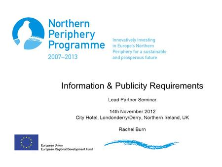 Information & Publicity Requirements Lead Partner Seminar 14th November 2012 City Hotel, Londonderry/Derry, Northern Ireland, UK Rachel Burn.
