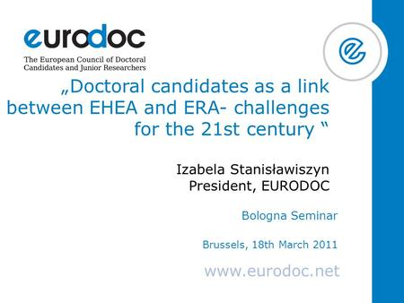 "Www.eurodoc.net ""Doctoral candidates as a link between EHEA and ERA- challenges for the 21st century "" Izabela Stanisławiszyn President, EURODOC Bologna."