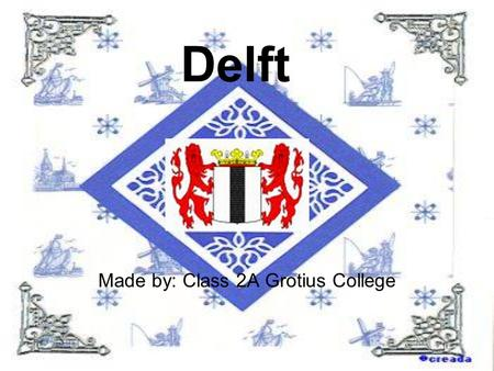 Delft Made by: Class 2A Grotius College About Delft Delft has 96.000 inhabitants. A lot of tourists come to Delft. Delft is a University city. Delft.