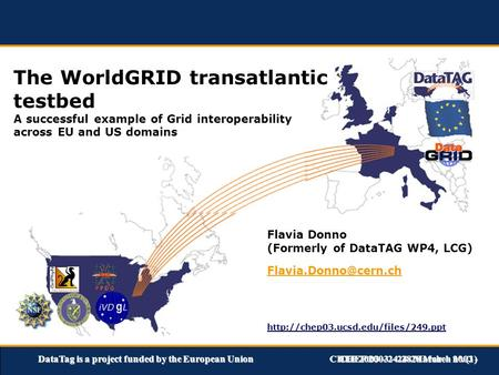 DataTag is a project funded by the European UnionCHEP 2003 – 24-28 March 2003 - The WorldGRID transatlantic testbed A successful example of Grid interoperability.