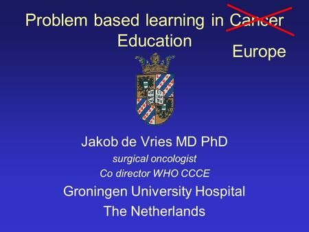 Problem based learning in Cancer Education Jakob de Vries MD PhD surgical oncologist Co director WHO CCCE Groningen University Hospital The Netherlands.
