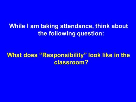 "While I am taking attendance, think about the following question: What does ""Responsibility"" look like in the classroom?"