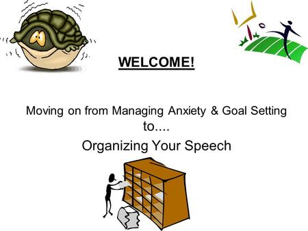WELCOME! Moving on from Managing Anxiety & Goal Setting to.... Organizing Your Speech.