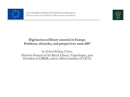 Digitization of library material in Europe. Problems, obstacles, and perspectives anno 2007 by Erland Kolding Nielsen, Director General of the Royal Library,