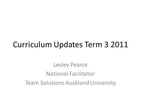 Curriculum Updates Term 3 2011 Lesley Pearce National Facilitator Team Solutions Auckland University.
