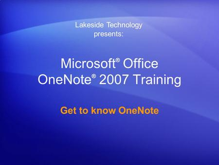 Microsoft ® Office OneNote ® 2007 Training Get to know OneNote Lakeside Technology presents: