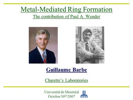 Metal-Mediated Ring Formation The contribution of Paul A. Wender Guillaume Barbe Charette's Laboratories Université de Montréal October 30 th 2007.