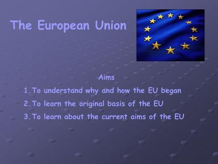 The European Union Aims 1.To understand why and how the EU began 2.To learn the original basis of the EU 3.To learn about the current aims of the EU.