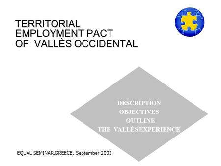 TERRITORIAL EMPLOYMENT PACT OF VALLÈS OCCIDENTAL DESCRIPTION OBJECTIVES OUTLINE THE VALLÈS EXPERIENCE EQUAL SEMINAR.GREECE, September 2002.