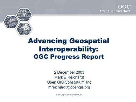 © 2003, Open GIS Consortium, Inc. Advancing Geospatial Interoperability: OGC Progress Report 2 December 2003 Mark E Reichardt Open GIS Consortium, Inc.