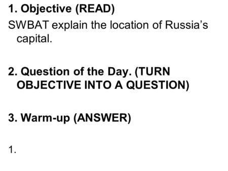 1. Objective (READ) SWBAT explain the location of Russia's capital. 2. Question of the Day. (TURN OBJECTIVE INTO A QUESTION) 3. Warm-up (ANSWER) 1.