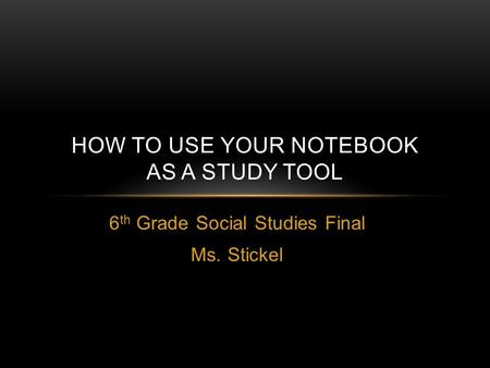 6 th Grade Social Studies Final Ms. Stickel HOW TO USE YOUR NOTEBOOK AS A STUDY TOOL.